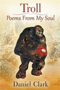 Troll Poems From My Soul by Daniel Clark