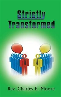 Strictly Transformed by Rev Charles E. Moore