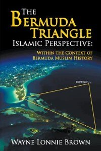 The Bermuda Triangle Islamic Perspective: Within the Context of Bermuda Muslim History by Wayne Lonnie Brown