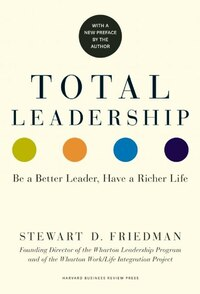 Total Leadership: Be a Better Leader, Have a Richer Life (With New Preface)