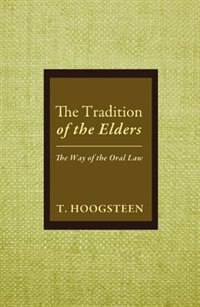 The Tradition of the Elders: The Way of the Oral Law by T. Hoogsteen