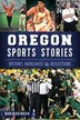 Oregon Sports Stories:: History, Highlights & Reflections by Bob Robinson