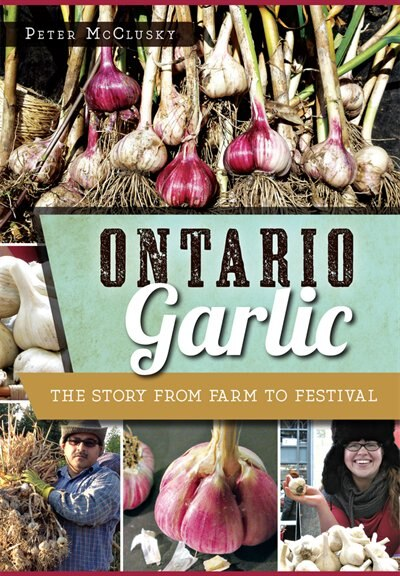 Ontario Garlic: The Story from Farm to Festival by Peter McClusky