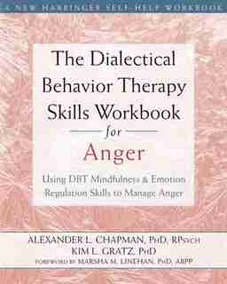 The Dialectical Behavior Therapy Skills Workbook For Anger: Using Dbt Mindfulness And Emotion Regulation Skills To Manage Anger by Alexander L. Chapman