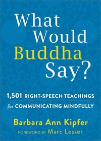 What Would Buddha Say?: 1,501 Right-speech Teachings For Communicating Mindfully