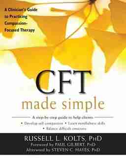 Cft Made Simple: A Clinician's Guide To Practicing Compassion-focused Therapy by Russell L Kolts