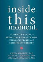 Inside This Moment: A Clinician's Guide To Promoting Radical Change Using Acceptance And Commitment…