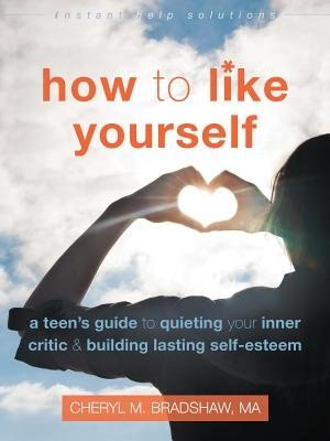 How To Like Yourself: A Teen's Guide To Quieting Your Inner Critic And Building Lasting Self-esteem by Cheryl M. Bradshaw