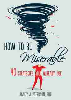 How To Be Miserable: 40 Strategies You Already Use by Randy J. Paterson