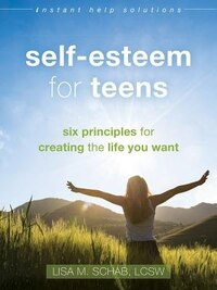Self-esteem For Teens: Six Principles For Creating The Life You Want