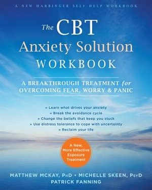 The Cbt Anxiety Solution Workbook: A Breakthrough Treatment For Overcoming Fear, Worry, And Panic by Matthew McKay