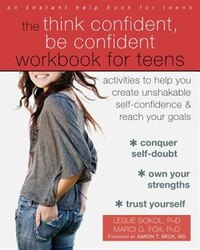 The Think Confident, Be Confident Workbook For Teens: Activities To Help You Create Unshakable Self…
