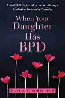 When Your Daughter Has Bpd: Essential Skills To Help Families Manage Borderline Personality Disorder by Daniel S. Lobel