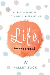 Life, Incorporated: A Practical Guide To Wholehearted Living