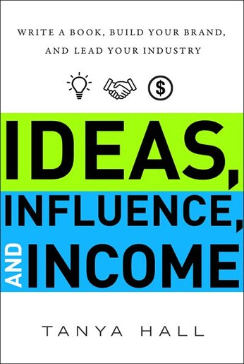 Ideas, Influence, And Income: Write A Book, Build Your Brand, And Lead Your Industry by Tanya Hall