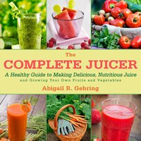 The Complete Juicer: A Healthy Guide to Making Delicious, Nutritious Juice and Growing Your Own…