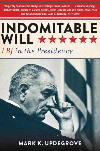 Indomitable Will: LBJ in the Presidency by Mark K. Updegrove