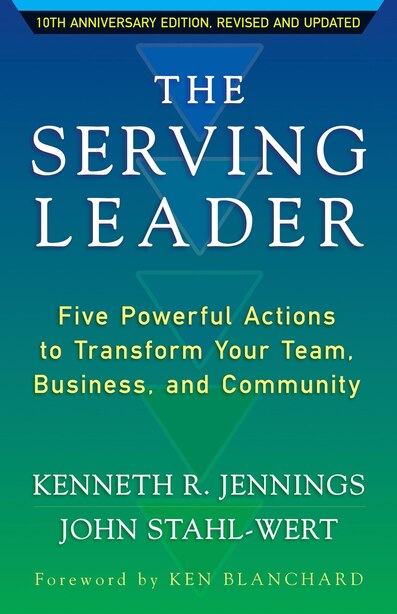 The Serving Leader: Five Powerful Actions To Transform Your Team, Business, And Community by Ken Jennings