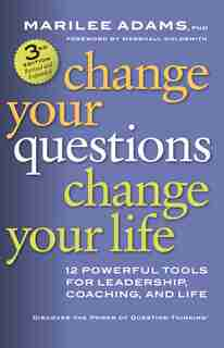 Change Your Questions, Change Your Life: 12 Powerful Tools For Leadership, Coaching, And Life by Marilee Adams