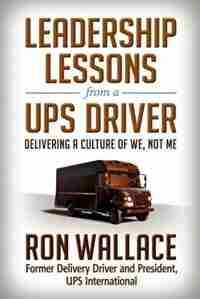 Leadership Lessons From A Ups Driver: Delivering A Culture Of We, Not Me by Ron Wallace