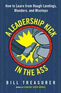 A Leadership Kick In The Ass: How To Learn From Rough Landings, Blunders, And Missteps by Bill Treasurer