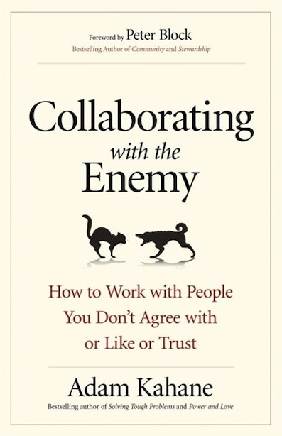 Collaborating With The Enemy: How To Work With People You Don't Agree With Or Like Or Trust by Adam Kahane