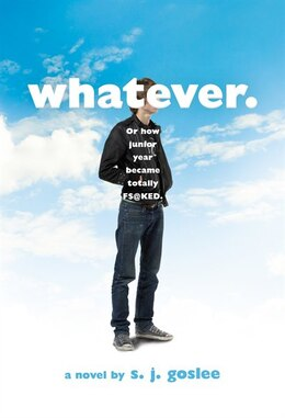 Book Whatever.: Or How Junior Year Became Totally F$@cked by S. J. Goslee