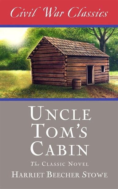Uncle Tom's Cabin (Civil War Classics) by Harriet Beecher Stowe