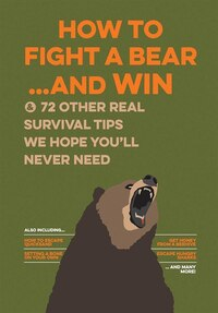 How To Fight A Bear And Win: And 72 Other Real Survival Tips We Hope You'apos;ll Never Need