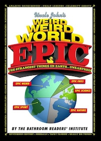 Uncle John's Weird Weird World: Epic: The Strangest Things On Earth... Unearthed