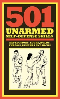 501 Unarmed Self-defense Skills: Deflections, Locks, Holds, Throws, Punches And Kicks