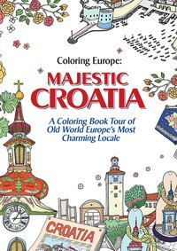 Coloring Europe: Majestic Croatia: A Coloring Book World Tour Of Old World Europe's Most Charming…