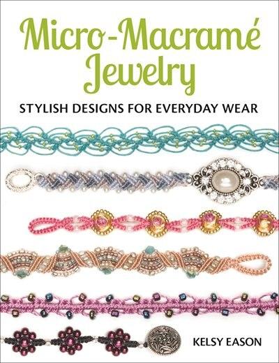 Micro-macrame Jewelry: Stylish Designs For Everyday Wear by Kelsy Eason