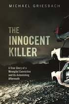 Book The Innocent Killer: A True Story Of A Wrongful Conviction And Its Astonishing Aftermath by Michael Griesbach