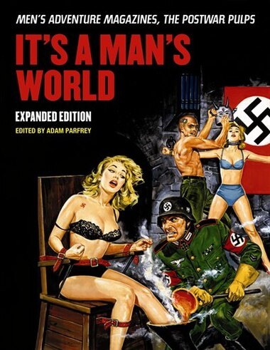 It's A Man's World: Men's Adventure Magazines, The Postwar Pulps, Expanded Edition: Men's Adventure Magazines, The Postwar Pulps by Adam Parfrey