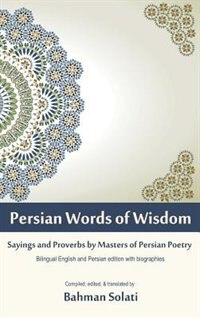 Persian Words of Wisdom: Sayings and Proverbs by Masters of Persian Poetry by Bahman Solati