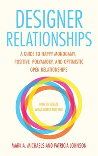 Designer Relationships: A Guide To Happy Monogamy, Positive Polyamory, And Optimistic Open…