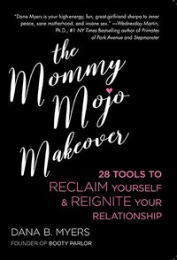 The Mommy Mojo Makeover: 28 Days To Reclaim Yourself & Reignite Your Relationship