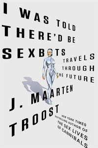 I Was Told There'd Be Sexbots: Travels Through The Future
