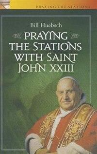 Praying the Stations with Saint John XXIII by Bill Huebsch