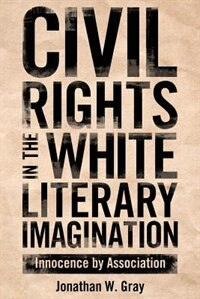 Civil Rights in the White Literary Imagination: Innocence by Association by Jonathan W. Gray