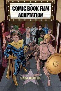 Comic Book Film Adaptation: Exploring Modern Hollywood S Leading Genre by Liam Burke