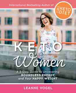 Keto For Women: A 3-step Guide To Uncovering Boundless Energy And Your Happy Weight by Leanne Vogel