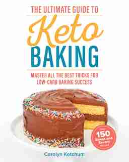 The Ultimate Guide to Keto Baking: Master All The Best Tricks For Low-carb Baking Success by Carolyn Ketchum