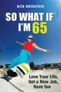 So What If I'm 65: Love Your Life, Get a New Job, Have Fun by Bob Weinstein