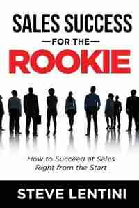 Sales Success for the Rookie: How to Succeed At Sales Right From The Start by Steve Lentini
