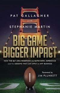 Big Game Bigger Impact: How the Bay Area Redefined the Super Bowl Experience and the Lessons That Can Apply to Any Business by Pat Gallagher