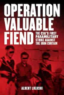 Operation Valuable Fiend: The CIA's First Paramilitary Strike Against the Iron Curtain by Albert Lulushi