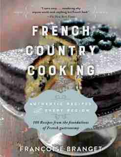 French Country Cooking: Authentic Recipes from Every Region by Françoise Branget