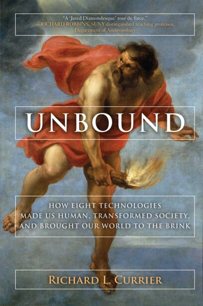 Unbound: How Eight Technologies Made Us Human And Brought Our World To The Brink by Richard L. Currier